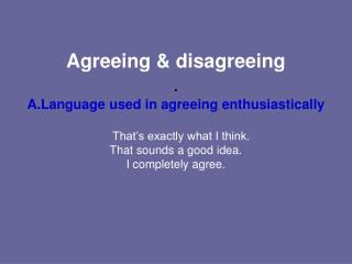 Agreeing & disagreeing . Language used in agreeing enthusiastically That's exactly what I think.