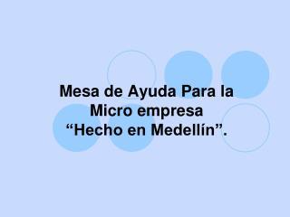 Mesa de Ayuda Para la Micro empresa  �Hecho en Medell�n�.