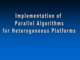Implementation of  Parallel Algorithms for Heterogeneous Platforms