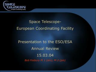 Space Telescope- European Coordinating Facility Presentation to the ESO/ESA Annual Review 15.03.04