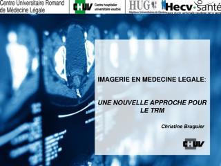 IMAGERIE EN MEDECINE LEGALE : UNE NOUVELLE APPROCHE POUR LE TRM Christine Bruguier
