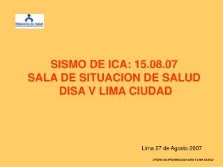 SISMO DE ICA: 15.08.07  SALA DE SITUACION DE SALUD  DISA V LIMA CIUDAD