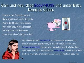 Klein und neu, dass  BodyPHONE  und unser Baby kennt es schon.