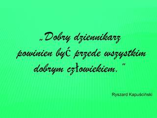 """""""Dobry dziennikarz  powinien być przede wszystkim dobrym człowiekiem."""" Ryszard Kapuściński"""