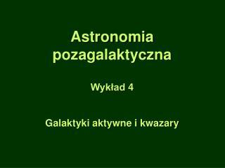 Astronomia pozagalaktyczna Wykład 4 Galaktyki aktywne i kwazary