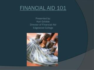 FINANCIAL AID  101 Presented by: Kari Gribble Director of Financial Aid Edgewood College