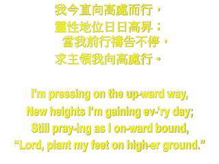 我今直向高處而行, 靈性地位日日高昇; 當我前行禱告不停, 求主領我向高處行。 I'm pressing on the up-ward way,