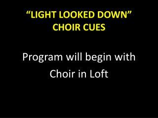 """LIGHT LOOKED DOWN"" CHOIR CUES"