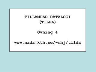 TILLÄMPAD DATALOGI (TILDA) Övning 4 nada.kth.se/~mhj/tilda
