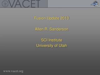 Fusion Update 2010 Allen R. Sanderson SCI Institute University of Utah