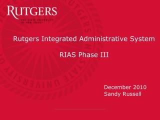 Rutgers Integrated Administrative System  RIAS Phase III  December 2010  				       Sandy Russell