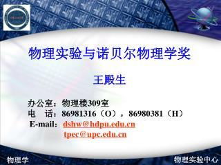 物理实验与诺贝尔物理学奖 王殿生     办公室:物理楼 309 室     电    话: 86981316 ( O ), 86980381 ( H )