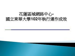 花蓮區域網路中心 - 國立東華大學 102 年執行運作成效