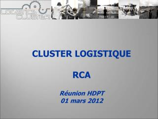CLUSTER LOGISTIQUE RCA Réunion HDPT 01 mars 2012