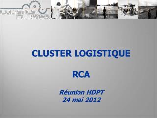 CLUSTER LOGISTIQUE RCA Réunion HDPT 24 mai 2012