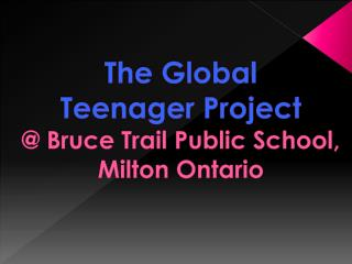 The Global  Teenager Project @ Bruce Trail Public School, Milton Ontario