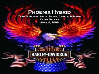 Phoenix Hybrid  Team D: Alison, Anita, Bryan, Chelle, & Jason Kathy Decker April 6, 2009