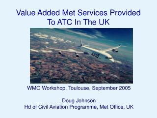 WMO Workshop, Toulouse, September 2005 Doug Johnson Hd of Civil Aviation Programme, Met Office, UK