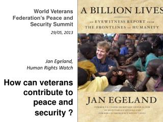 Jan Egeland, Human Rights Watch How can veterans contribute to peace and security ?