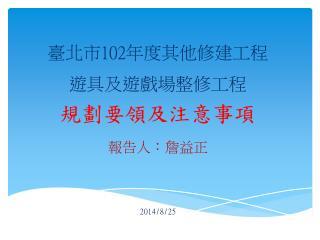 臺北市 102 年度其他修建工程 遊具及遊戲場整修工程 規劃要領及注意事項 報告人:詹益正 2014/8/25