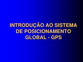 INTRODUÇÃO AO SISTEMA DE POSICIONAMENTO GLOBAL - GPS
