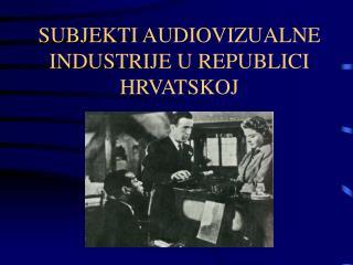 SUBJEKTI AUDIOVIZUALNE INDUSTRIJE U REPUBLICI HRVATSKOJ
