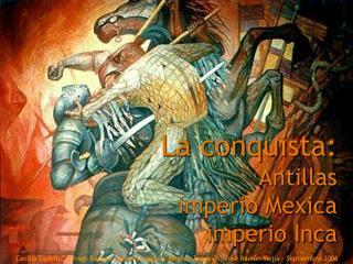 La conquista: Antillas imperio Mexica imperio Inca