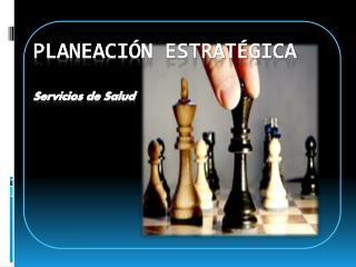 PLANEACIÓN  ESTRATÉGICA Servicios de Salud