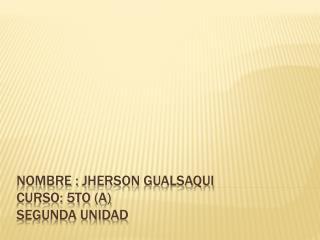 Nombre :  Jherson gualsaqui curso: 5to (A) S egunda Unidad