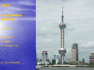 RMIT Travel Health Briefing July 2007 Destination: Shanghai Ho Chi Minh City Dr Tony Gherardin