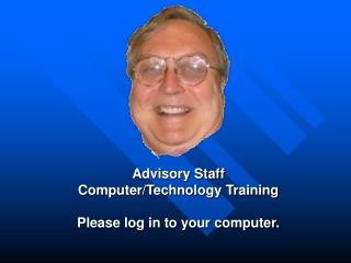 Advisory Staff Computer/Technology Training Please log in to your computer.