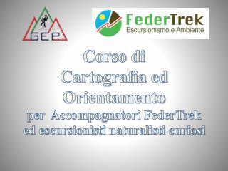 Corso di  Cartografia ed Orientamento per  Accompagnatori  FederTrek