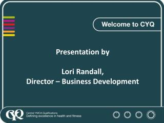 Presentation by  Lori Randall,  Director – Business Development