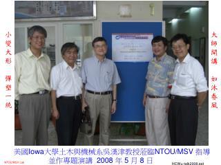 美國 Iowa 大學土木與機械系吳漢津教授蒞臨 NTOU/MSV  指導                  並作專題演講   2008  年  5  月  8  日