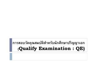 การสอบวัดคุณสมบัติสำหรับนักศึกษาปริญญาเอก  ( Qualify Examination : QE)