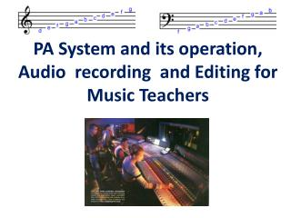 PA System and its operation, Audio  recording  and Editing for Music Teachers