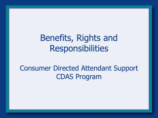 Benefits, Rights and Responsibilities Consumer Directed Attendant Support CDAS Program