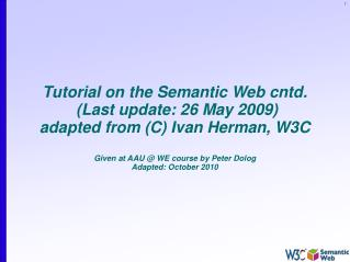 Tutorial on the Semantic Web cntd.  (Last update: 26 May 2009)  adapted from (C) Ivan Herman, W3C