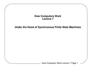 How Computers Work Lecture 7 Under the Hood of Synchronous Finite State Machines