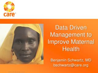 Data Driven Management to Improve Maternal Health Benjamin Schwartz, MD bschwartz@care