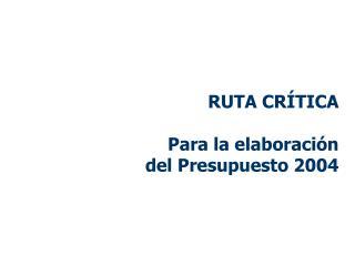 RUTA CR�TICA Para la elaboraci�n del Presupuesto 2004