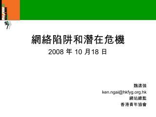 網絡陷阱和潛在危機 2008  年  10  月 18  日 魏遠強 ken.ngai@hkfyg.hk 網站總監 香港青年協會