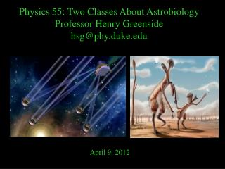 Physics 55: Two Classes About Astrobiology Professor Henry Greenside hsg@phy.duke