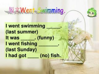 I went swimming _____. (last summer)  It was _____. (funny) I went fishing _______. (last Sunday)