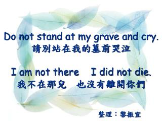 Do not stand at my grave and cry.   I am not there    I did not die.