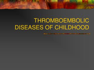 THROMBOEMBOLIC DISEASES OF CHILDHOOD