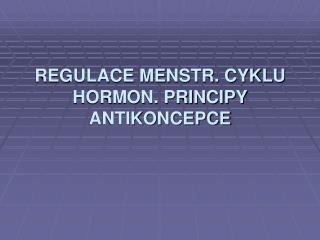 REGULACE MENSTR. CYKLU HORMON. PRINCIPY ANTIKONCEPCE