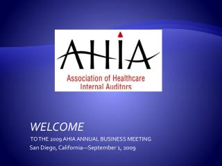 WELCOME  TO THE 2009 AHIA ANNUAL BUSINESS MEETING San Diego, California—September 1, 2009