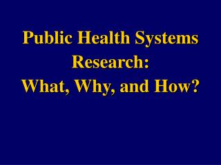 Public Health Systems Research:  What, Why, and How?