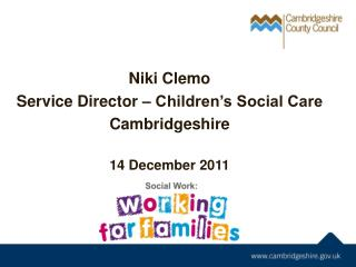 Niki Clemo Service Director – Children's Social Care Cambridgeshire 14 December 2011